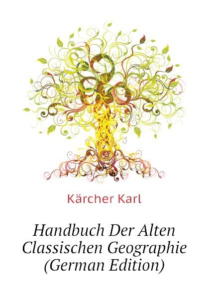 Kärcher Karl Handbuch Der Alten Classischen Geographie (German Edition) kärcher karl handbuch der alten classischen geographie german edition