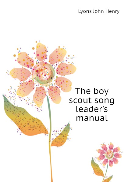 Lyons John Henry The boy scout song leaders manual lyons john henry the boy scout song leaders manual