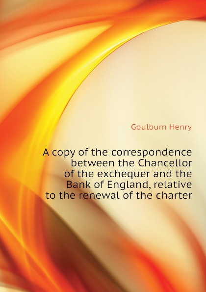 Goulburn Henry A copy of the correspondence between the Chancellor of the exchequer and the Bank of England, relative to the renewal of the charter