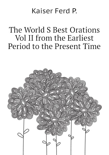 Kaiser Ferd P. The World S Best Orations Vol II from the Earliest Period to the Present Time the world s best orations volume i