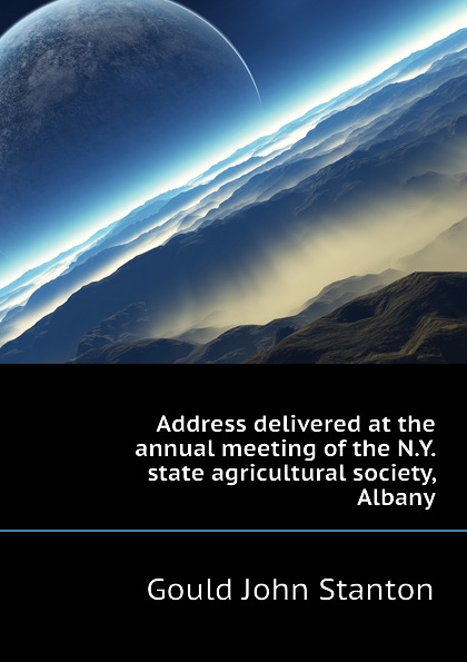 Gould John Stanton Address delivered at the annual meeting of the N.Y. state agricultural society, Albany