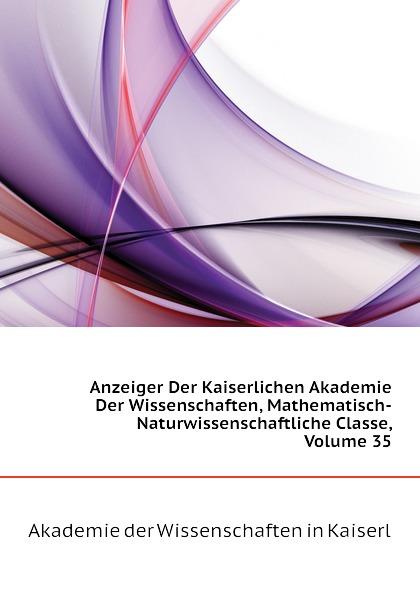 Akademie der Wissenschaften in Kaiserl Anzeiger Der Kaiserlichen Akademie Der Wissenschaften, Mathematisch-Naturwissenschaftliche Classe, Volume 35 недорого