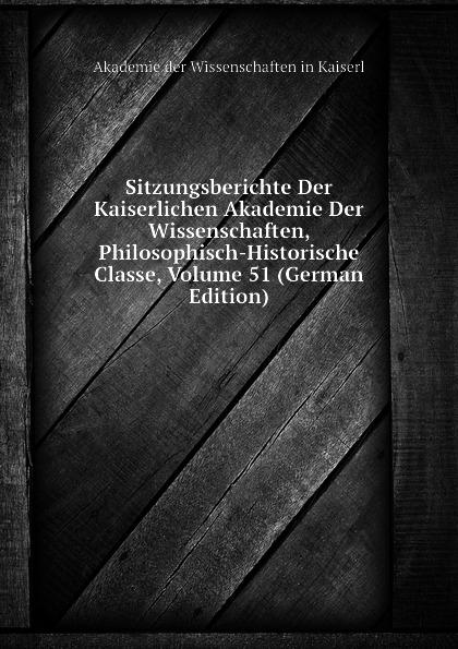 Akademie der Wissenschaften in Kaiserl Sitzungsberichte Der Kaiserlichen Akademie Der Wissenschaften, Philosophisch-Historische Classe, Volume 51 (German Edition) недорого