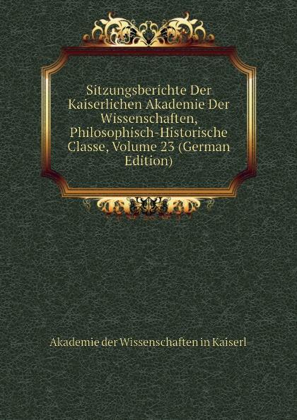 Akademie der Wissenschaften in Kaiserl Sitzungsberichte Der Kaiserlichen Akademie Der Wissenschaften, Philosophisch-Historische Classe, Volume 23 (German Edition) недорого