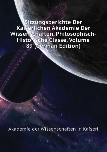 Akademie der Wissenschaften in Kaiserl Sitzungsberichte Der Kaiserlichen Akademie Der Wissenschaften, Philosophisch-Historische Classe, Volume 89 (German Edition) недорого