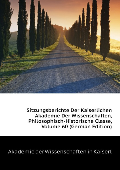 Akademie der Wissenschaften in Kaiserl Sitzungsberichte Der Kaiserlichen Akademie Der Wissenschaften, Philosophisch-Historische Classe, Volume 60 (German Edition) недорого