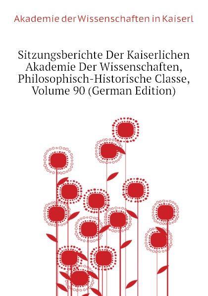 Akademie der Wissenschaften in Kaiserl Sitzungsberichte Der Kaiserlichen Akademie Der Wissenschaften, Philosophisch-Historische Classe, Volume 90 (German Edition) недорого