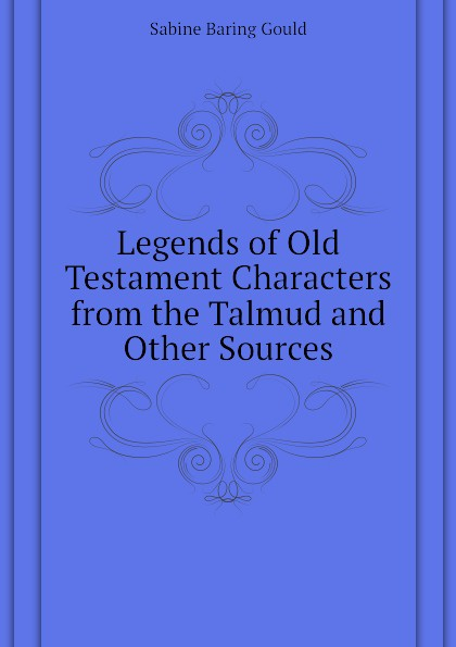Gould Sabine Baring Legends of Old Testament Characters from the Talmud and Other Sources james montague rhodes old testament legends