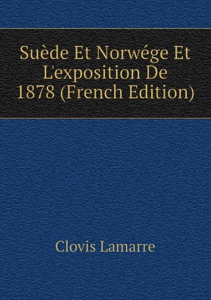 Lamarre Clovis Suede Et Norwege Et Lexposition De 1878 (French Edition) clovis lamarre l italie et l exposition de 1878 classic reprint
