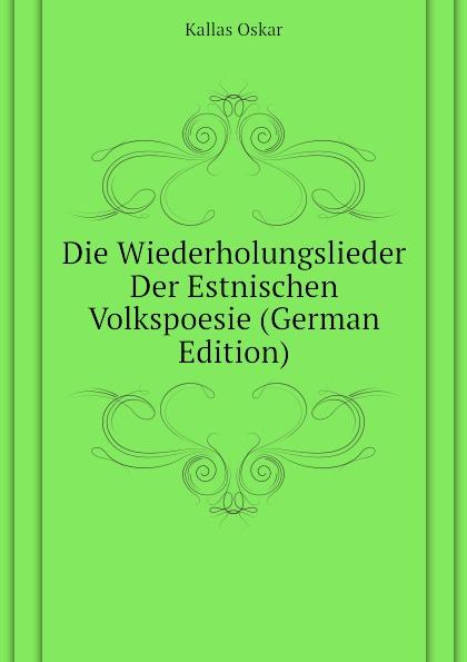 Kallas Oskar Die Wiederholungslieder Der Estnischen Volkspoesie (German Edition) teet kallas janu
