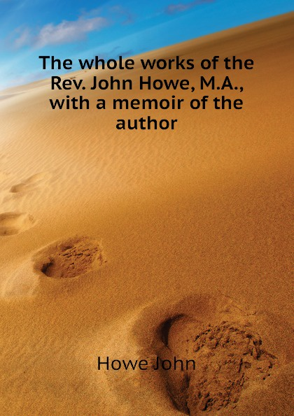 Howe John The whole works of the Rev. John Howe, M.A., with a memoir of the author william maxwell a memoir of the rev john h rice