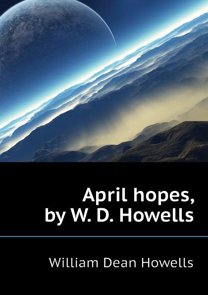 William Dean Howells April hopes, by W. D. Howells цена и фото