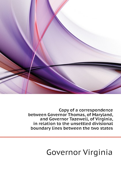 Governor Virginia Copy of a correspondence between Governor Thomas, of Maryland, and Governor Tazewell, of Virginia, in relation to the unsettled divisional boundary lines between the two states