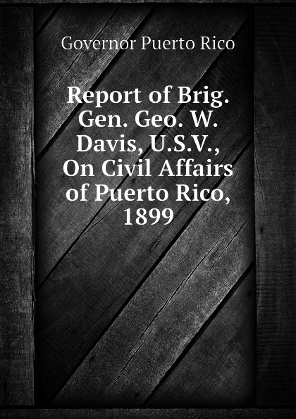 Governor Puerto Rico Report of Brig. Gen. Geo. W. Davis, U.S.V., On Civil Affairs of Puerto Rico, 1899 dk eyewitness top 10 travel guide puerto rico