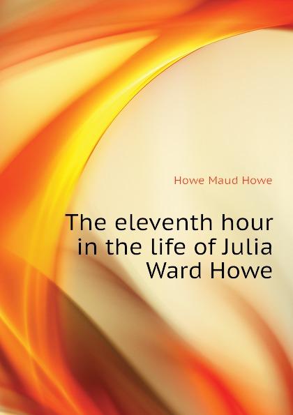 Howe Maud Howe The eleventh hour in the life of Julia Ward Howe julia ward howe 1819 1910 volume 1