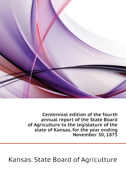 Kansas. State Board of Agriculture Centennial edition of the fourth annual report of the State Board of Agriculture to the legislature of the state of Kansas, for the year ending November 30, 1875 charles richard tuttle a new centennial history of the state of kansas microform