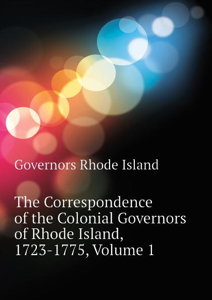 Governors Rhode Island The Correspondence of the Colonial Governors of Rhode Island, 1723-1775, Volume 1 earl leclaire timothy gilchrist ol swamper s rhode island shellfish clambake cookbook