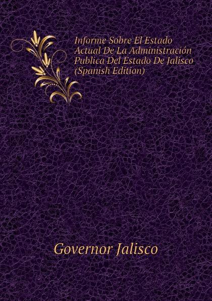 Governor Jalisco Informe Sobre El Estado Actual De La Administracion Publica Del Estado De Jalisco (Spanish Edition) jalisco codigo de procedimientos civiles del estado de jalisco spanish edition