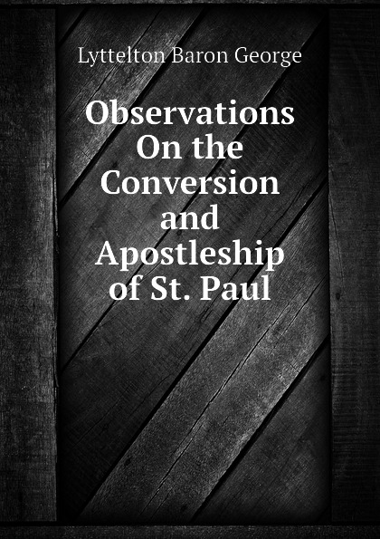 Lyttelton Baron George Observations On the Conversion and Apostleship of St. Paul