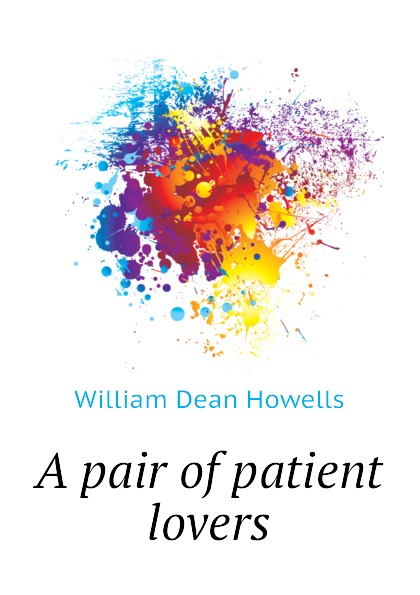 William Dean Howells A pair of patient lovers цены