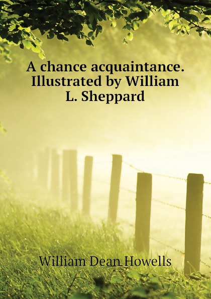William Dean Howells A chance acquaintance. Illustrated by William L. Sheppard william l wlac01bcorcn