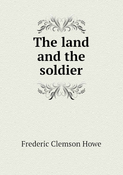 Howe Frederic Clemson The land and the soldier