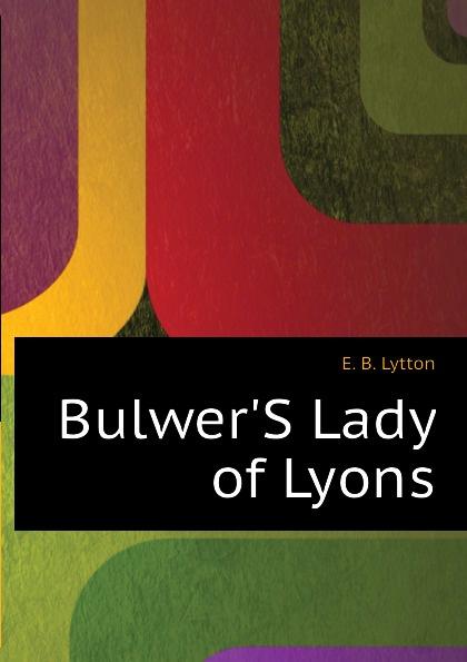 E. B. Lytton BulwerS Lady of Lyons