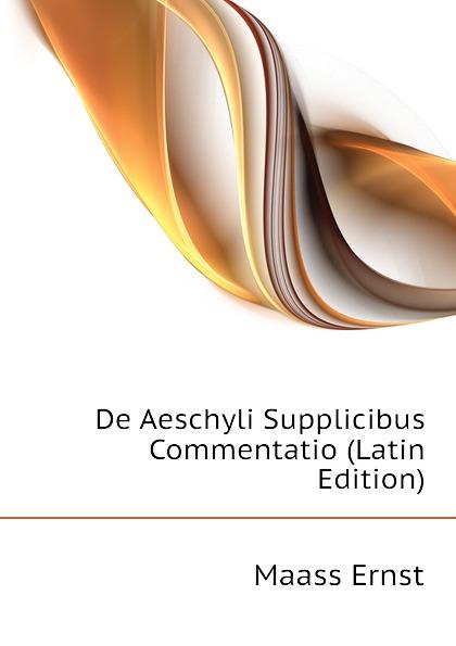 Maass Ernst De Aeschyli Supplicibus Commentatio (Latin Edition) ernst maass commentariorvm in aratvm reliqviae