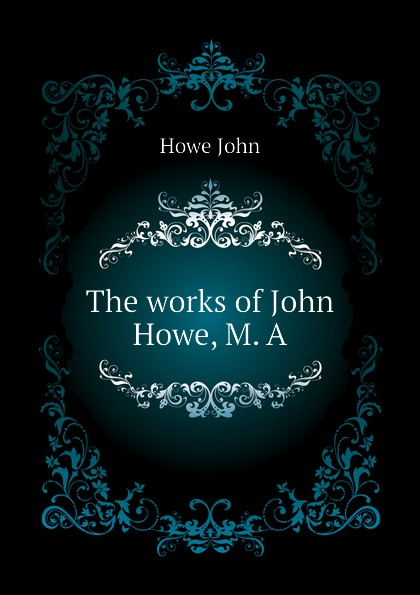 Howe John The works of John Howe, M. A