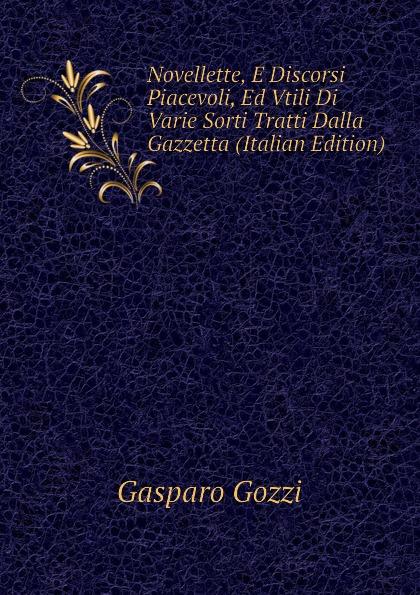 Gozzi Gasparo Novellette, E Discorsi Piacevoli, Ed Vtili Di Varie Sorti Tratti Dalla Gazzetta (Italian Edition)