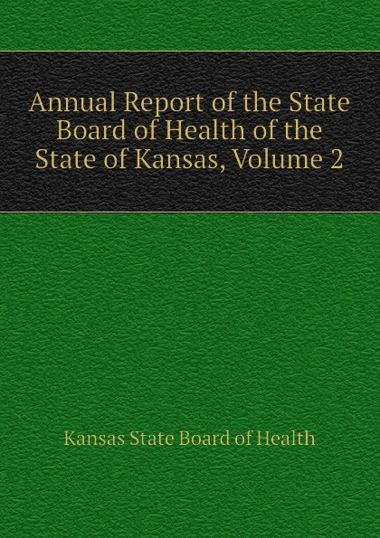 Kansas State Board of Health Annual Report of the State Board of Health of the State of Kansas, Volume 2