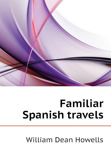 William Dean Howells Familiar Spanish travels цена и фото