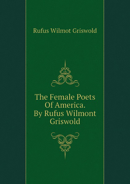 Фото - Griswold Rufus W The Female Poets Of America. By Rufus Wilmont Griswold rufus w griswold the poems of the hon mrs norton
