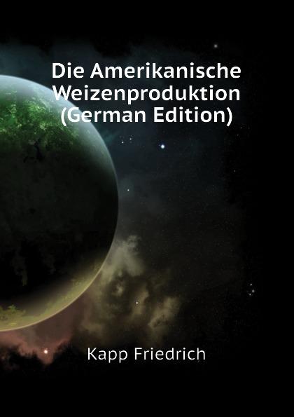 Die Amerikanische Weizenproduktion (German Edition). Kapp Friedrich
