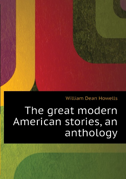 William Dean Howells The great modern American stories, an anthology цена и фото