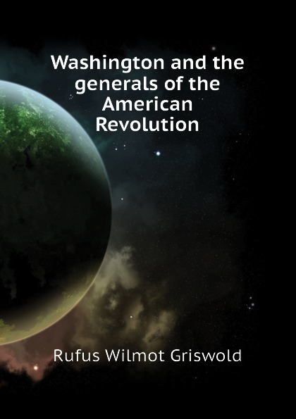 Фото - Griswold Rufus W Washington and the generals of the American Revolution rufus w griswold the poems of the hon mrs norton
