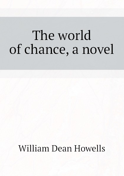 William Dean Howells The world of chance, a novel