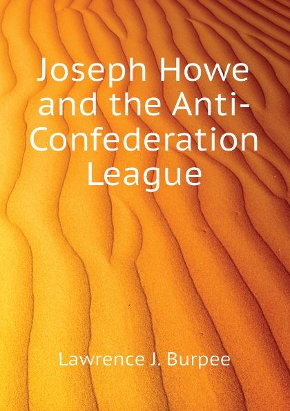 Lawrence J. Burpee Joseph Howe and the Anti-Confederation League burpee lawrence johnstone among the canadian alps