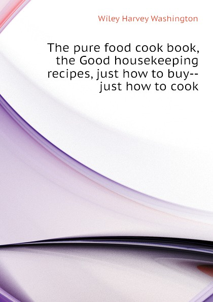 Wiley Harvey Washington The pure food cook book, the Good housekeeping recipes, just how to buy--just how to cook delia s how to cook book three