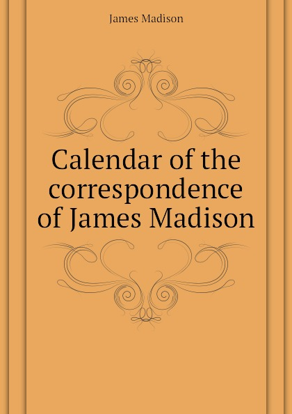 Madison James Calendar of the correspondence of James Madison best of madison