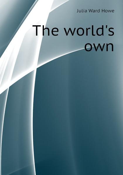 Howe Julia Ward The worlds own