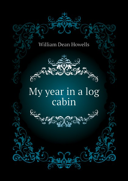 William Dean Howells My year in a log cabin howells william dean years of my youth