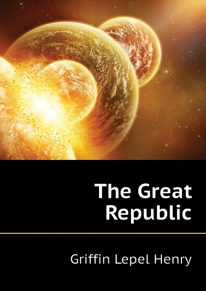 Griffin Lepel Henry The Great Republic