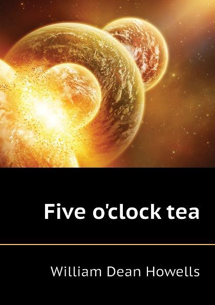 William Dean Howells Five oclock tea howells william dean five o clock tea farce