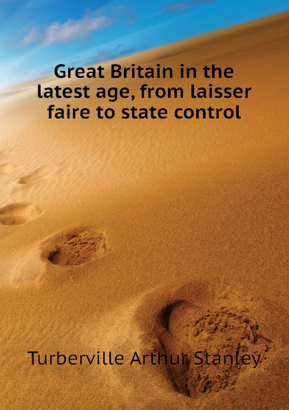 Turberville Arthur Stanley Great Britain in the latest age, from laisser faire to state control