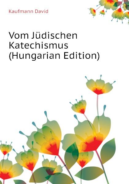 Kaufmann David Vom Judischen Katechismus (Hungarian Edition) david kaufmann die spuren al batlajusis in der judischen religionsphilosophe
