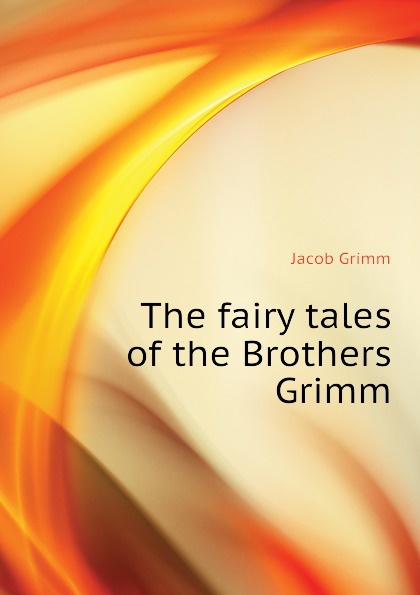 Jacob Grimm The fairy tales of the Brothers Grimm