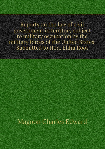 Magoon Charles Edward Reports on the law of civil government in territory subject to military occupation by the military forces of the United States. Submitted to Hon. Elihu Root