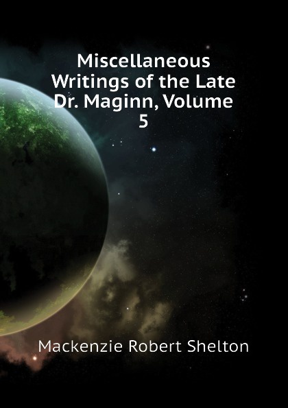 Фото - Mackenzie Robert Shelton Miscellaneous Writings of the Late Dr. Maginn, Volume 5 mackenzie robert shelton america a history
