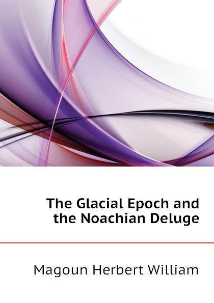 Magoun Herbert William The Glacial Epoch and the Noachian Deluge